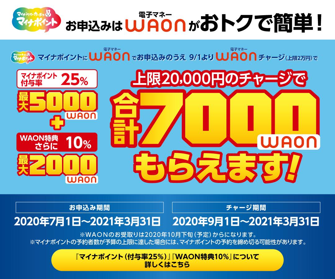[マイナポイント]電子マネーWAONの「申込」と「チャージ(上限2万円)」で最大5000WAONもらえます!WAONならさらに最大2000WAONプレゼント![お申込み期間]2020年7月1日~2021年3月31日[チャージ期間]2020年9月1日~2021年3月31日※WAONの受取は2020年10月下旬からになります。